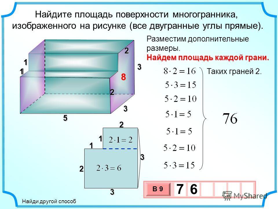 Найдите площадь поверхности многогранника, изображенного на рисунке (все двугранные углы прямые). 5 Разместим дополнительные размеры. 5 3 3 1 122 Найдем площадь каждой грани. Таких граней 2. 3 х 1 0 х В 9 7 6 1 1 1 1 3 3 2 8 2 Найди другой способ