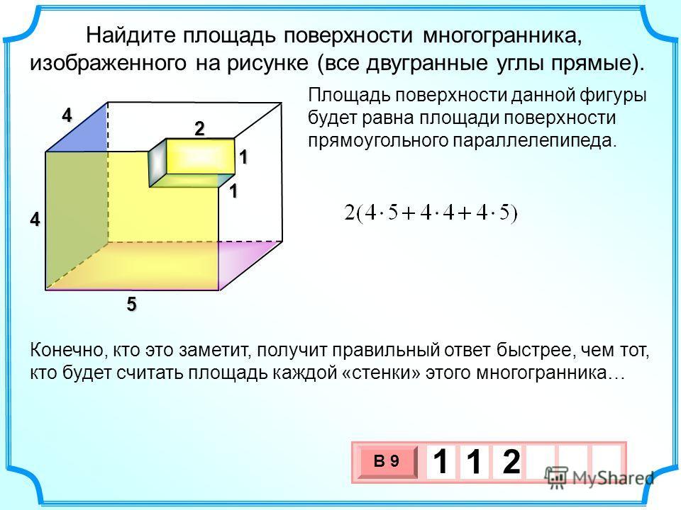 Найдите площадь поверхности многогранника, изображенного на рисунке (все двугранные углы прямые). Площадь поверхности данной фигуры будет равна площади поверхности прямоугольного параллелепипеда. 4 2 1 1 5 4 3 х 1 0 х В 9 1 1 2 Конечно, кто это замет