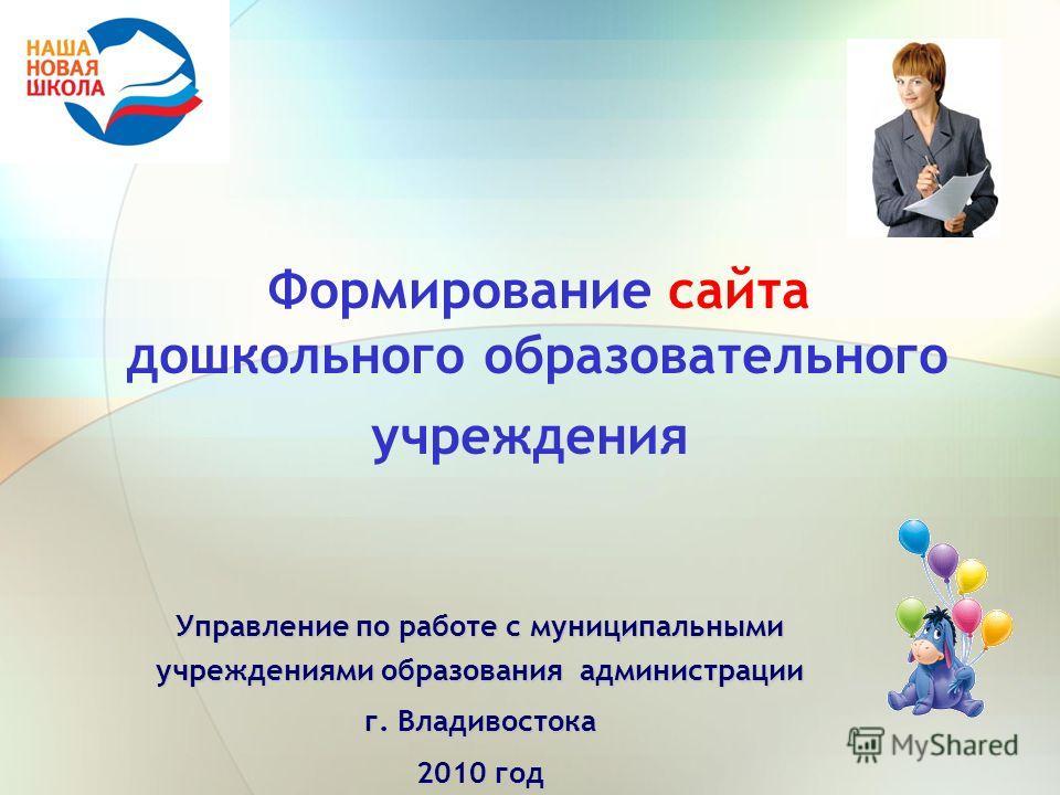 Формирование сайта дошкольного образовательного учреждения Управление по работе с муниципальными учреждениями образования администрации г. Владивостока 2010 год