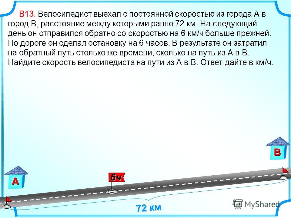 А В 72 км В13. В13. Велосипедист выехал с постоянной скоростью из города А в город В, расстояние между которыми равно 72 км. На следующий день он отправился обратно со скоростью на 6 км/ч больше прежней. По дороге он сделал остановку на 6 часов. В ре