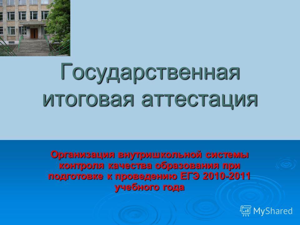 Государственная итоговая аттестация Организация внутришкольной системы контроля качества образования при подготовке к проведению ЕГЭ 2010-2011 учебного года