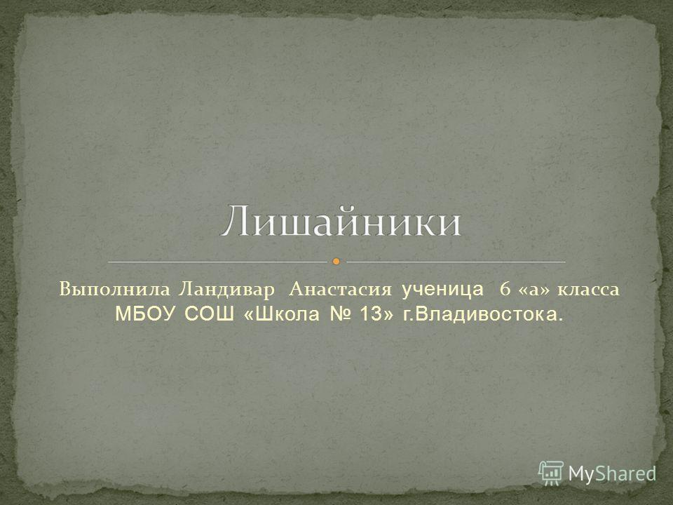 Выполнила Ландивар Анастасия ученица 6 «а» класса МБОУ СОШ «Школа 13» г.Владивостока.