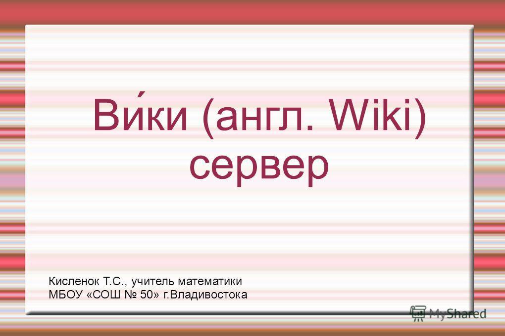 Ви́ки (англ. Wiki) сервер Кисленок Т.С., учитель математики МБОУ «СОШ 50» г.Владивостока