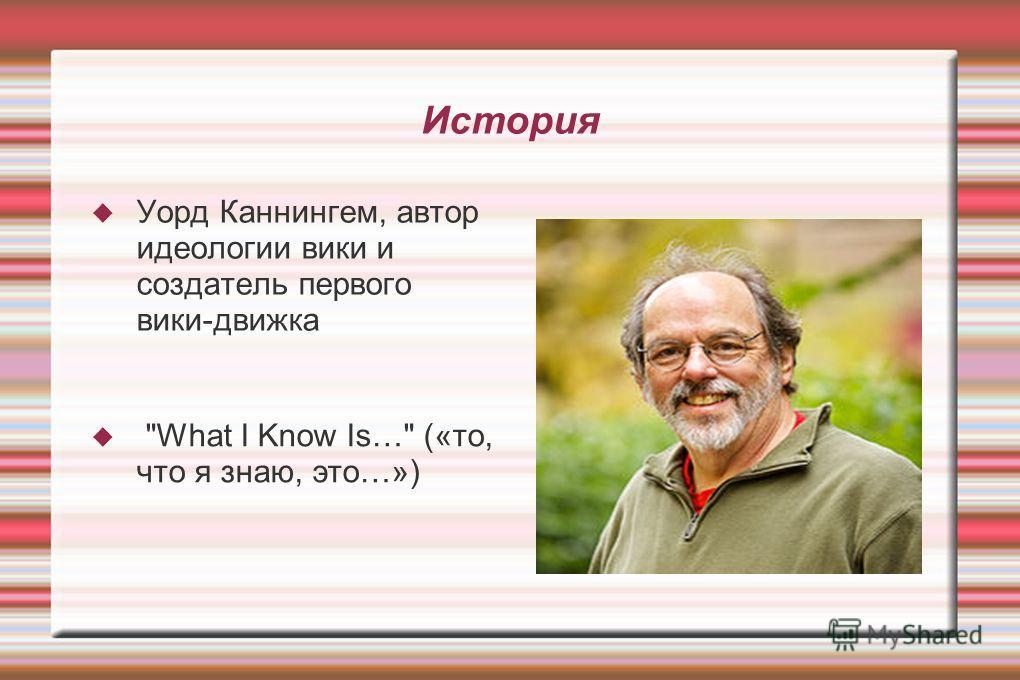 История Уорд Каннингем, автор идеологии вики и создатель первого вики-движка What I Know Is… («то, что я знаю, это…»)