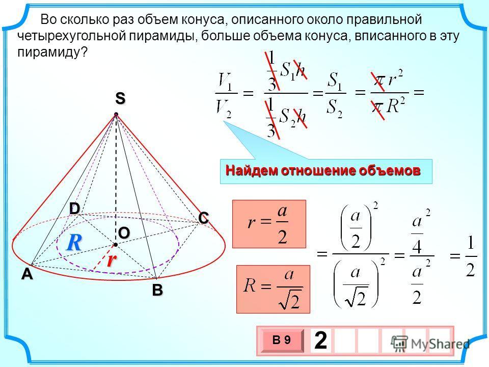 Во сколько раз объем конуса, описанного около правильной четырехугольной пирамиды, больше объема конуса, вписанного в эту пирамиду? О А В С S D 3 х 1 0 х В 9 2 Найдем отношение объемов 2 a r Rr