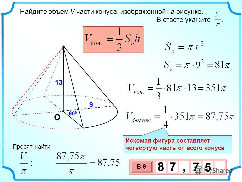 Найдите объем V части конуса, изображенной на рисунке. В ответе укажите. О 9 90 0 13 3 х 1 0 х В 9 5 7 8 7, Просят найти Искомая фигура составляет четвертую часть от всего конуса