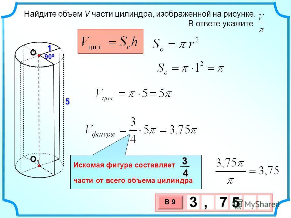 Найдите объем V части цилиндра, изображенной на рисунке. В ответе укажите.1 90 0 5 О О1О1О1О1 3 х 1 0 х В 9 5 3, 7 Искомая фигура составляет части от всего объема цилиндра34
