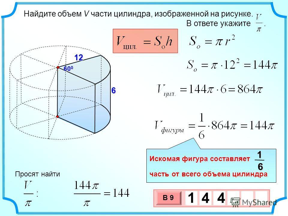 Найдите объем V части цилиндра, изображенной на рисунке. В ответе укажите.12 60 0 6 3 х 1 0 х В 9 1 4 4 Просят найти Искомая фигура составляет часть от всего объема цилиндра16