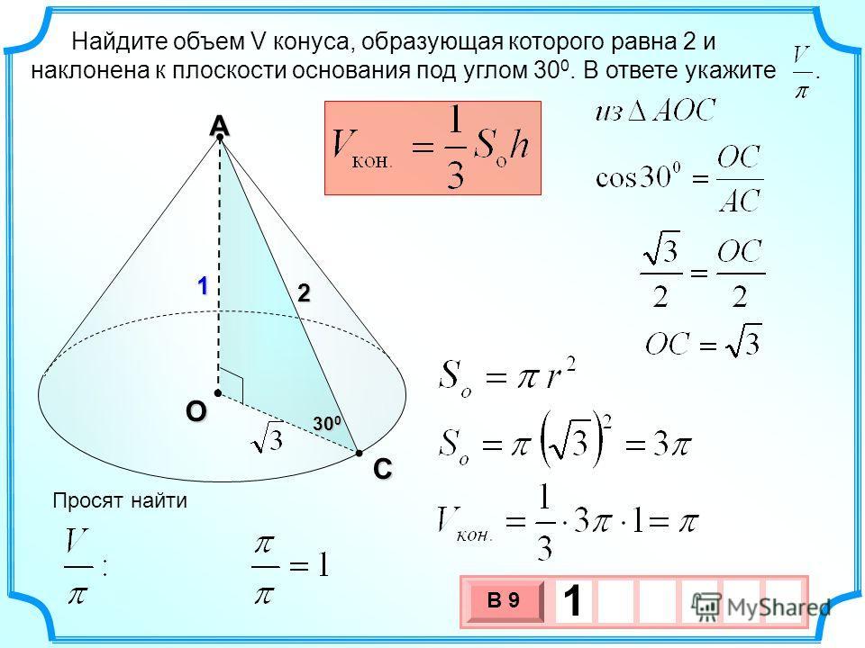 Найдите объем V конуса, образующая которого равна 2 и наклонена к плоскости основания под углом 30 0. В ответе укажите. А О 2 С 30 0 3 х 1 0 х В 9 11 Просят найти
