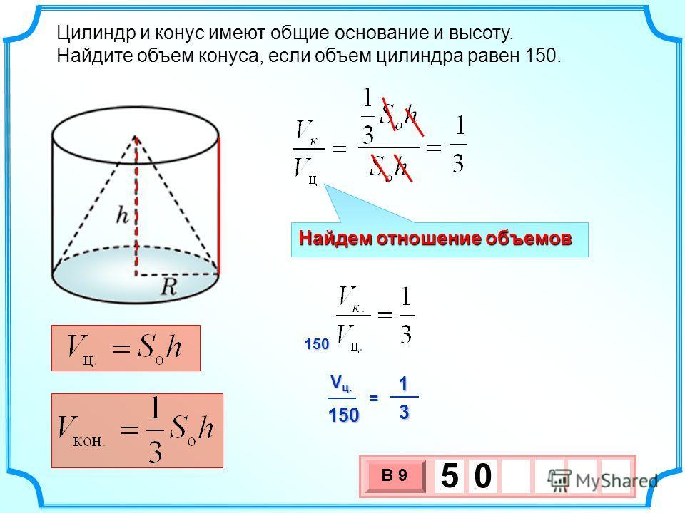 Цилиндр и конус имеют общие основание и высоту. Найдите объем конуса, если объем цилиндра равен 150. 3 х 1 0 х В 9 5 0 Найдем отношение объемов 150 1 V ц. 150 3 =