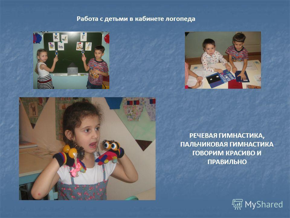 Работа с детьми в кабинете логопеда РЕЧЕВАЯ ГИМНАСТИКА, ПАЛЬЧИКОВАЯ ГИМНАСТИКА ГОВОРИМ КРАСИВО И ПРАВИЛЬНО