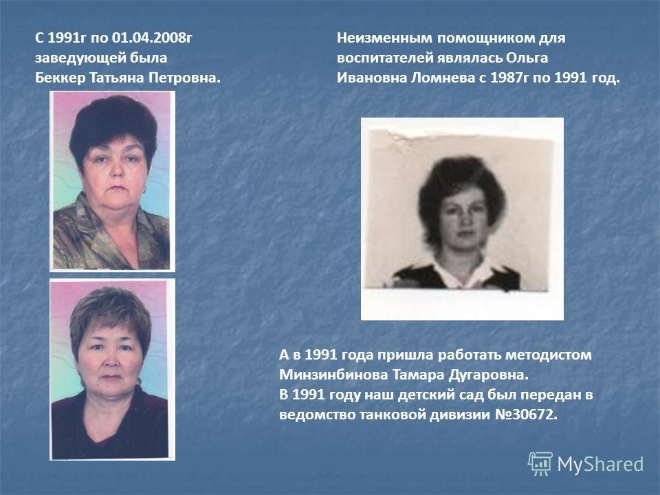 С 1991г по 01.04.2008г заведующей была Беккер Татьяна Петровна. Неизменным помощником для воспитателей являлась Ольга Ивановна Ломнева с 1987г по 1991 год. А в 1991 года пришла работать методистом Минзинбинова Тамара Дугаровна. В 1991 году наш детски