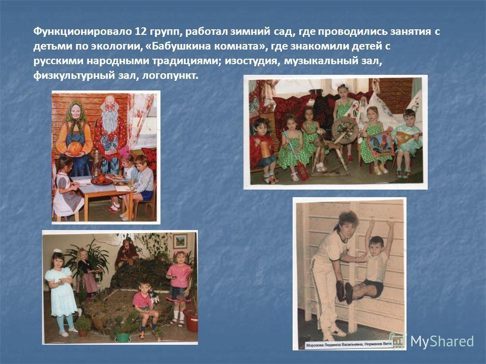 Функционировало 12 групп, работал зимний сад, где проводились занятия с детьми по экологии, «Бабушкина комната», где знакомили детей с русскими народными традициями; изостудия, музыкальный зал, физкультурный зал, логопункт.
