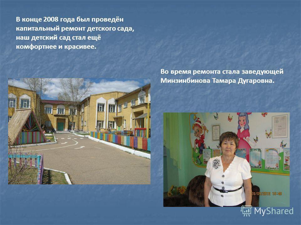 В конце 2008 года был проведён капитальный ремонт детского сада, наш детский сад стал ещё комфортнее и красивее. Во время ремонта стала заведующей Минзинбинова Тамара Дугаровна.