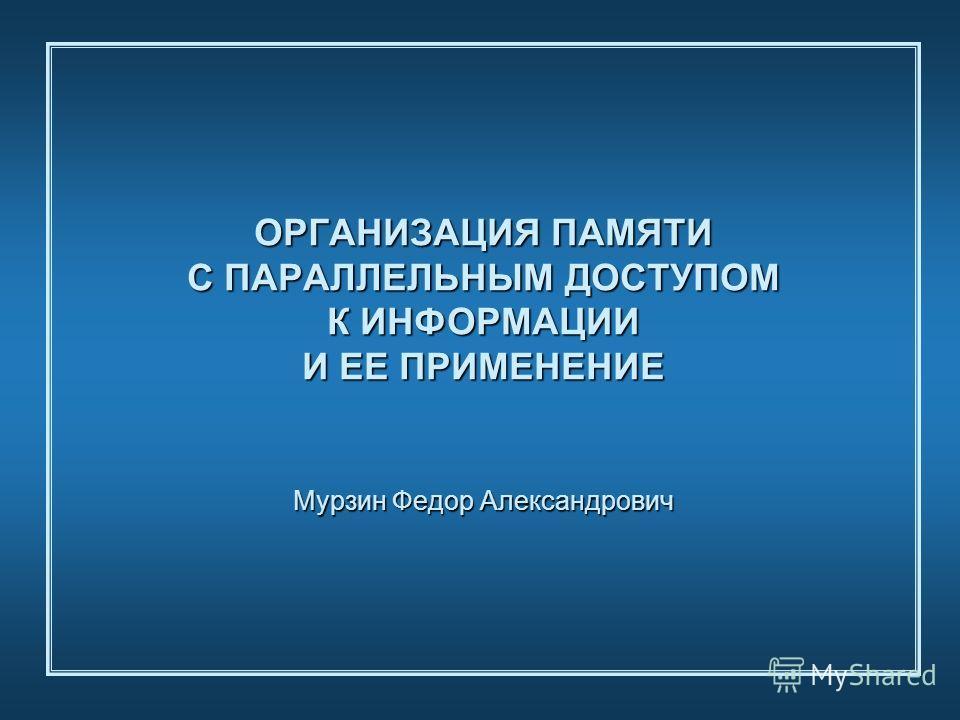 ОРГАНИЗАЦИЯ ПАМЯТИ С ПАРАЛЛЕЛЬНЫМ ДОСТУПОМ К ИНФОРМАЦИИ И ЕЕ ПРИМЕНЕНИЕ Мурзин Федор Александрович
