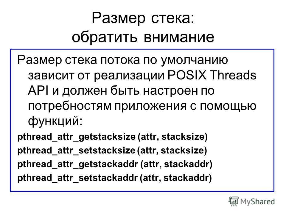 Размер стека: обратить внимание Размер стека потока по умолчанию зависит от реализации POSIX Threads API и должен быть настроен по потребностям приложения с помощью функций: pthread_attr_getstacksize (attr, stacksize) pthread_attr_setstacksize (attr,