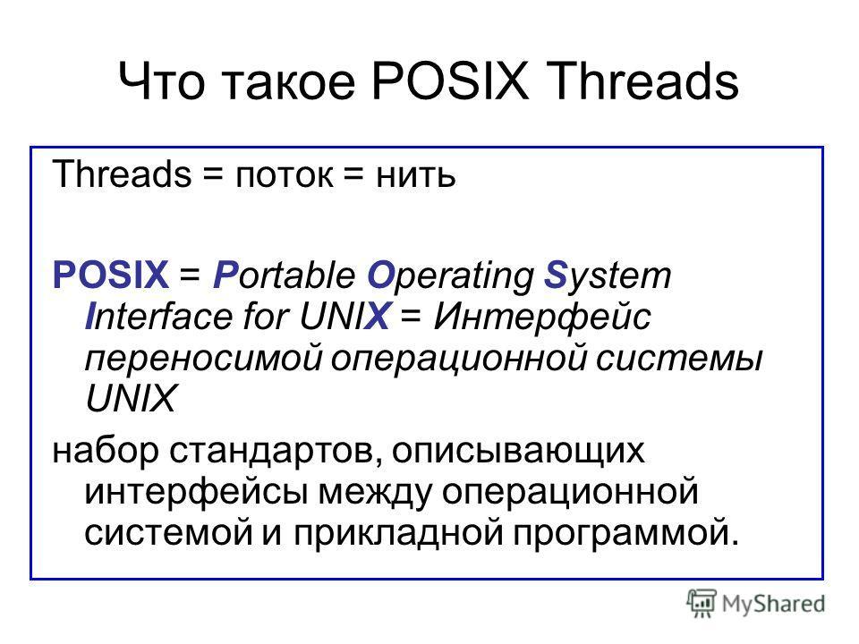 Что такое POSIX Threads Threads = поток = нить POSIX = Portable Operating System Interface for UNIX = Интерфейс переносимой операционной системы UNIX набор стандартов, описывающих интерфейсы между операционной системой и прикладной программой.