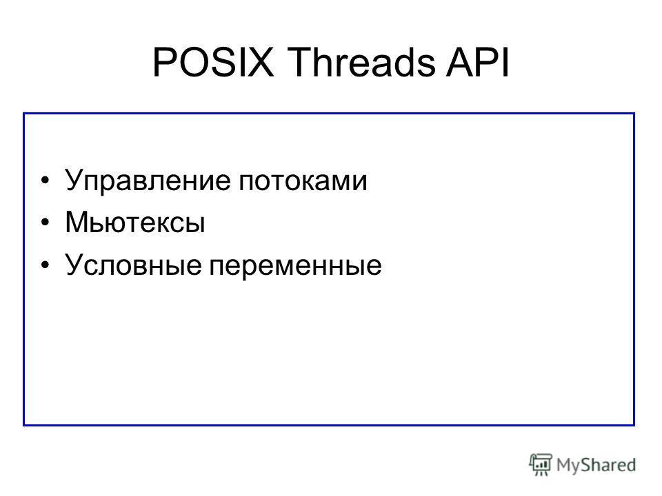 POSIX Threads API Управление потоками Мьютексы Условные переменные