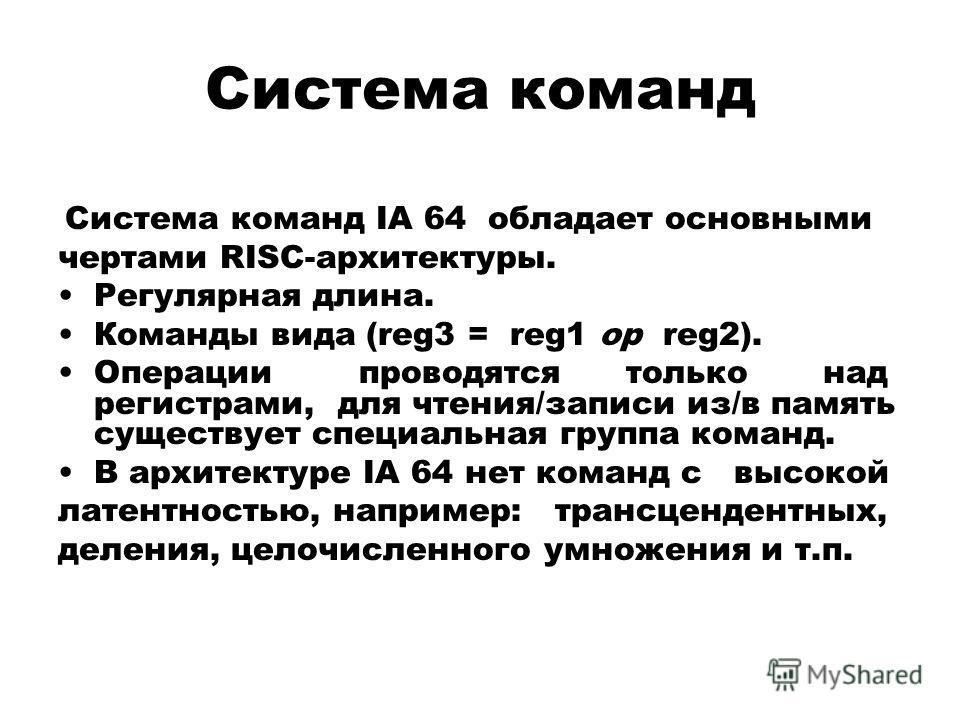 Система команд Система команд IA 64 обладает основными чертами RISC-архитектуры. Регулярная длина. Команды вида (reg3 = reg1 op reg2). Операции проводятся только над регистрами, для чтения/записи из/в память существует специальная группа команд. В ар