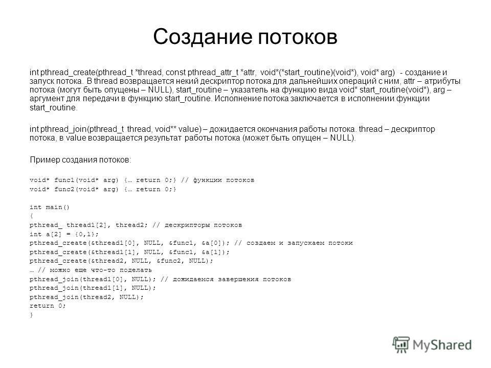Создание потоков int pthread_create(pthread_t *thread, const pthread_attr_t *attr, void*(*start_routine)(void*), void* arg) - создание и запуск потока. В thread возвращается некий дескриптор потока для дальнейших операций с ним, attr – атрибуты поток