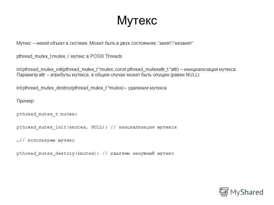 Мутекс Мутекс – некий объект в системе. Может быть в двух состояниях: занят/незанят. pthread_mutex_t mutex; // мутекс в POSIX Threads int pthread_mutex_init(pthread_mutex_t *mutex, const pthread_mutexattr_t *attr) – инициализация мутекса. Параметр at