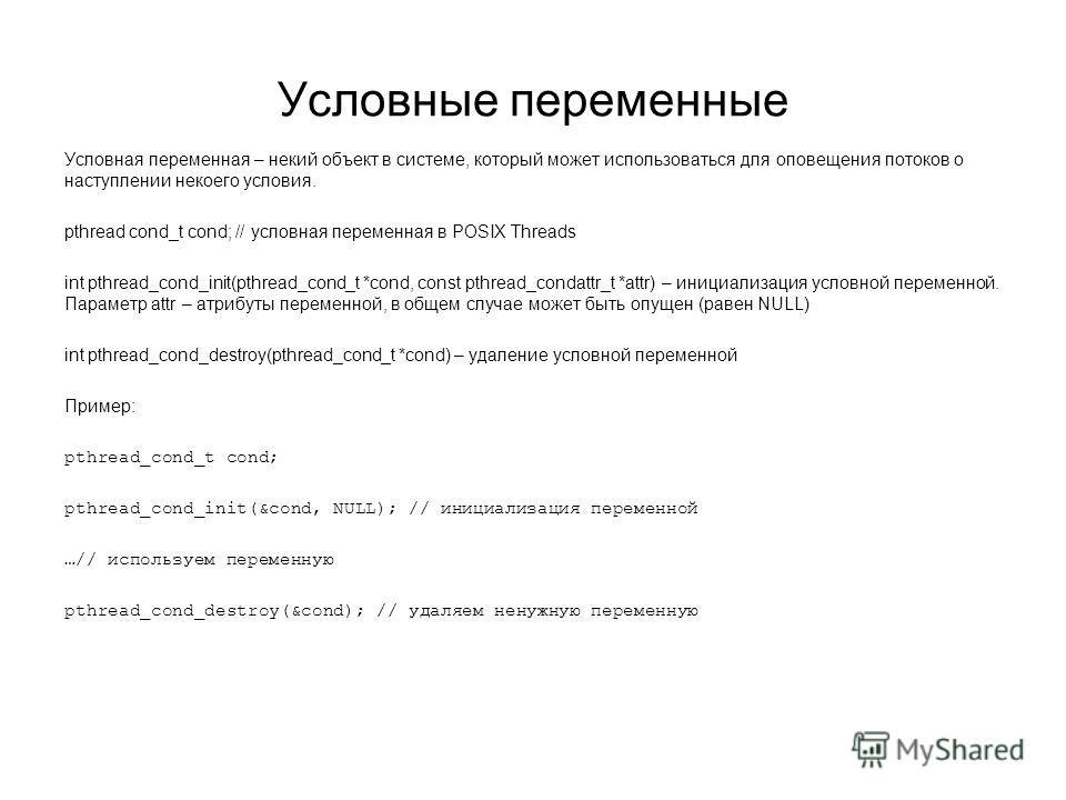 Условные переменные Условная переменная – некий объект в системе, который может использоваться для оповещения потоков о наступлении некоего условия. pthread сond_t cond; // условная переменная в POSIX Threads int pthread_cond_init(pthread_cond_t *con