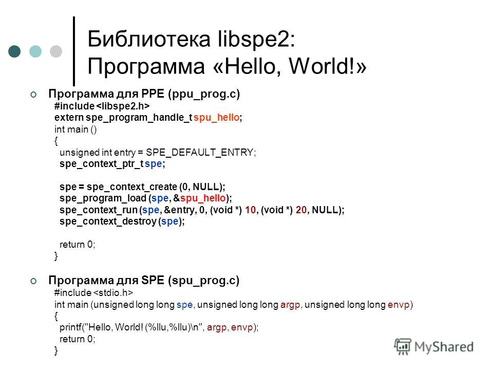 Библиотека libspe2: Программа «Hello, World!» Программа для PPE (ppu_prog.c) #include extern spe_program_handle_t spu_hello; int main () { unsigned int entry = SPE_DEFAULT_ENTRY; spe_context_ptr_t spe; spe = spe_context_create (0, NULL); spe_program_