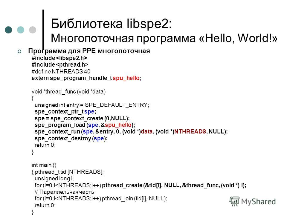 Программа для PPE многопоточная #include #define NTHREADS 40 extern spe_program_handle_t spu_hello; void *thread_func (void *data) { unsigned int entry = SPE_DEFAULT_ENTRY; spe_context_ptr_t spe; spe = spe_context_create (0,NULL); spe_program_load (s