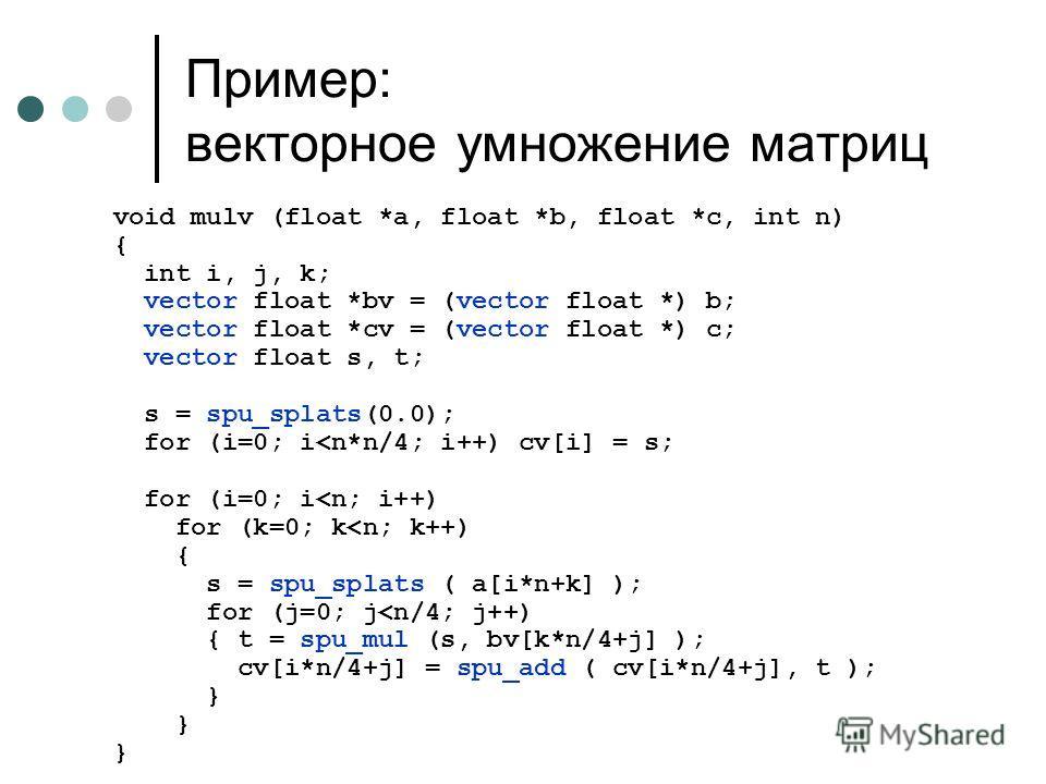 void mulv (float *a, float *b, float *c, int n) { int i, j, k; vector float *bv = (vector float *) b; vector float *cv = (vector float *) c; vector float s, t; s = spu_splats(0.0); for (i=0; i