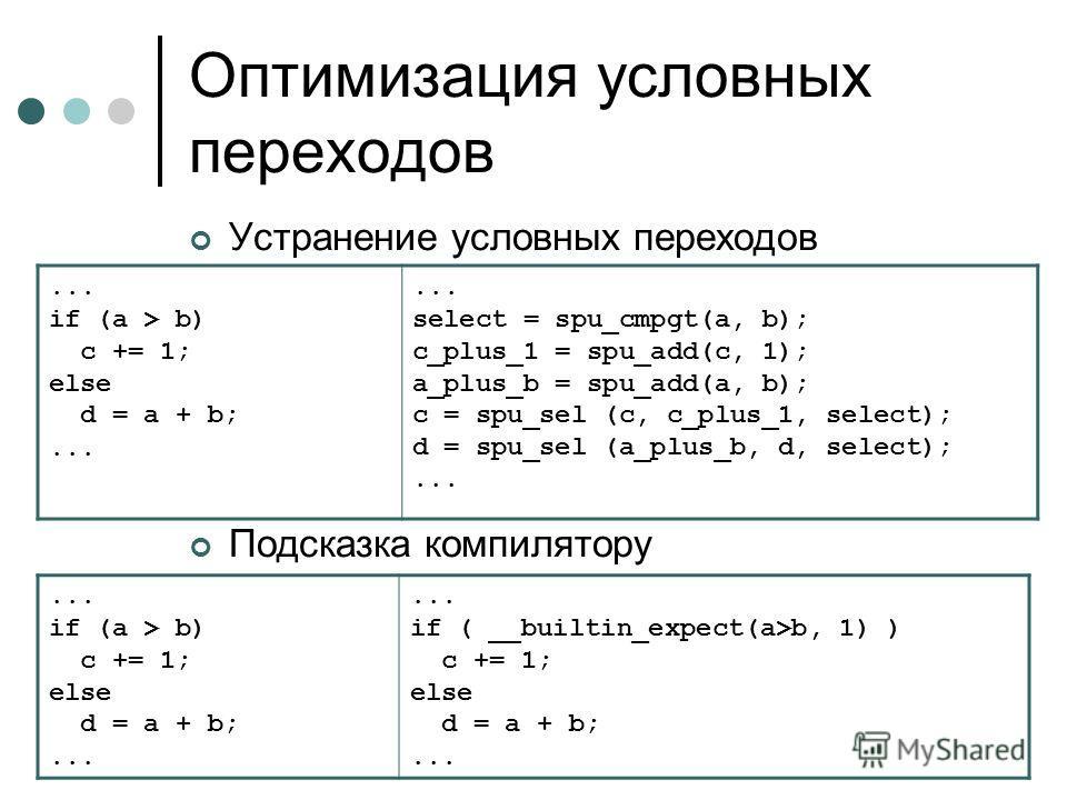 Оптимизация условных переходов Устранение условных переходов Подсказка компилятору... if (a > b) c += 1; else d = a + b;... select = spu_cmpgt(a, b); c_plus_1 = spu_add(c, 1); a_plus_b = spu_add(a, b); c = spu_sel (c, c_plus_1, select); d = spu_sel (