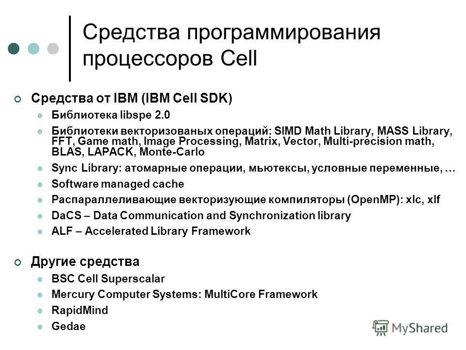 Средства программирования процессоров Cell Средства от IBM (IBM Cell SDK) Библиотека libspe 2.0 Библиотеки векторизованых операций: SIMD Math Library, MASS Library, FFT, Game math, Image Processing, Matrix, Vector, Multi-precision math, BLAS, LAPACK,