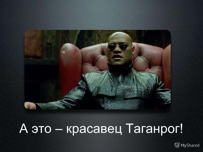 А это – красавец Таганрог!