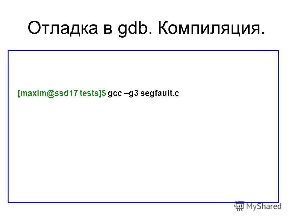 Отладка в gdb. Компиляция. [maxim@ssd17 tests]$ gcc –g3 segfault.c