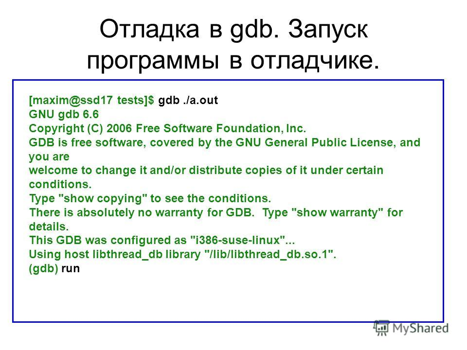 Отладка в gdb. Запуск программы в отладчике. [maxim@ssd17 tests]$ gdb./a.out GNU gdb 6.6 Copyright (C) 2006 Free Software Foundation, Inc. GDB is free software, covered by the GNU General Public License, and you are welcome to change it and/or distri
