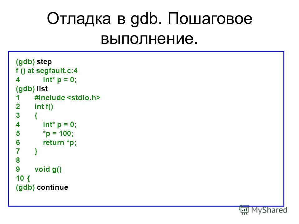 Отладка в gdb. Пошаговое выполнение. (gdb) step f () at segfault.c:4 4 int* p = 0; (gdb) list 1 #include 2 int f() 3 { 4 int* p = 0; 5 *p = 100; 6 return *p; 7 } 8 9 void g() 10{ (gdb) continue