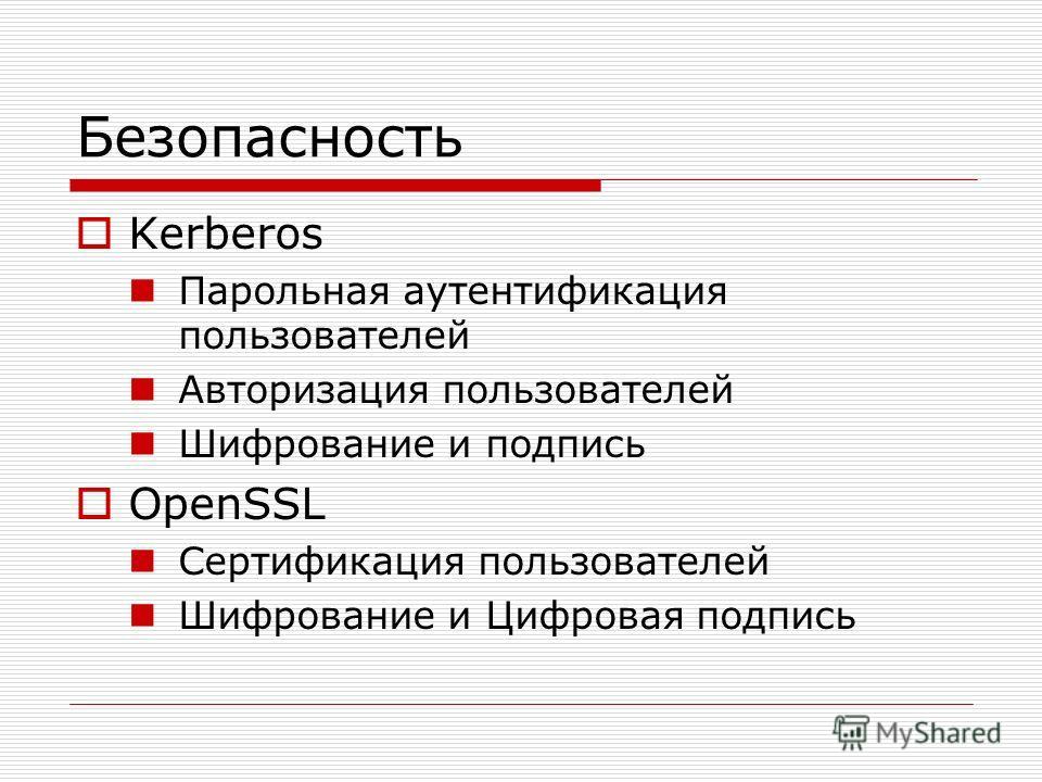 Безопасность Kerberos Парольная аутентификация пользователей Авторизация пользователей Шифрование и подпись OpenSSL Сертификация пользователей Шифрование и Цифровая подпись