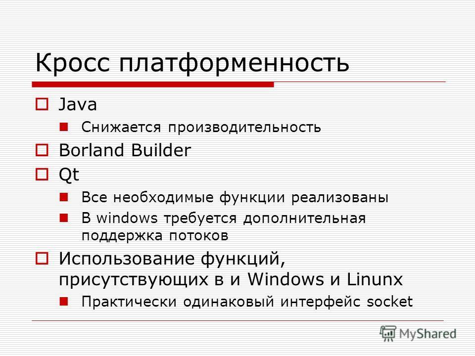 Кросс платформенность Java Снижается производительность Borland Builder Qt Все необходимые функции реализованы В windows требуется дополнительная поддержка потоков Использование функций, присутствующих в и Windows и Linunx Практически одинаковый инте