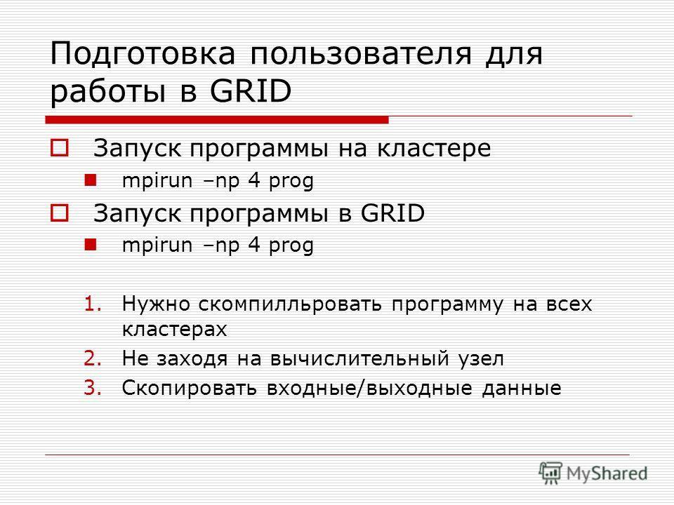 Подготовка пользователя для работы в GRID Запуск программы на кластере mpirun –np 4 prog Запуск программы в GRID mpirun –np 4 prog 1.Нужно скомпилльровать программу на всех кластерах 2.Не заходя на вычислительный узел 3.Скопировать входные/выходные д