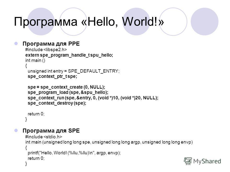 Программа «Hello, World!» Программа для PPE #include extern spe_program_handle_t spu_hello; int main () { unsigned int entry = SPE_DEFAULT_ENTRY; spe_context_ptr_t spe; spe = spe_context_create (0, NULL); spe_program_load (spe, &spu_hello); spe_conte