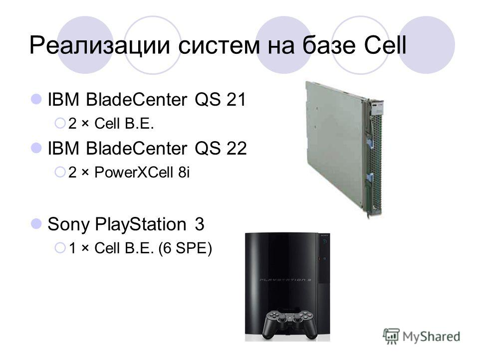 IBM BladeCenter QS 21 2 × Cell B.E. IBM BladeCenter QS 22 2 × PowerXCell 8i Sony PlayStation 3 1 × Cell B.E. (6 SPE)