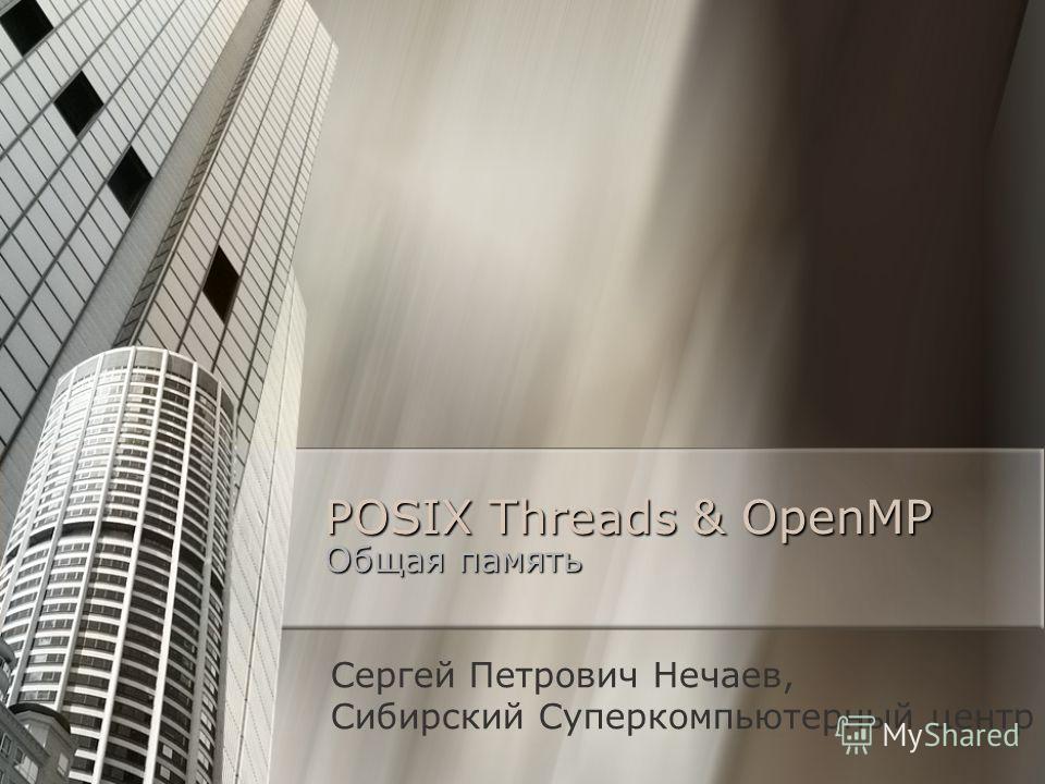 POSIX Threads & OpenMP Общая память Сергей Петрович Нечаев, Сибирский Суперкомпьютерный центр