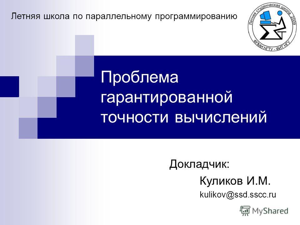 Проблема гарантированной точности вычислений Докладчик: Куликов И.М. kulikov@ssd.sscc.ru Летняя школа по параллельному программированию