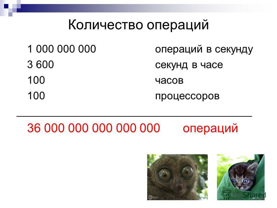 Количество операций 1 000 000 000 операций в секунду 3 600 секунд в часе 100часов 100процессоров _______________________________________ 36 000 000 000 000 000операций