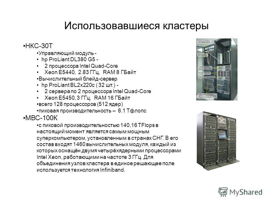 Использовавшиеся кластеры НКС-30Т Управляющий модуль - hp ProLiant DL380 G5 - 2 процессора Intel Quad-Core Xeon E5440, 2.83 ГГц, RAM 8 ГБайт Вычислительный блейд-сервер hp ProLiant BL2x220c ( 32 шт.) - 2 сервера по 2 процессора Intel Quad-Core Xeon Е