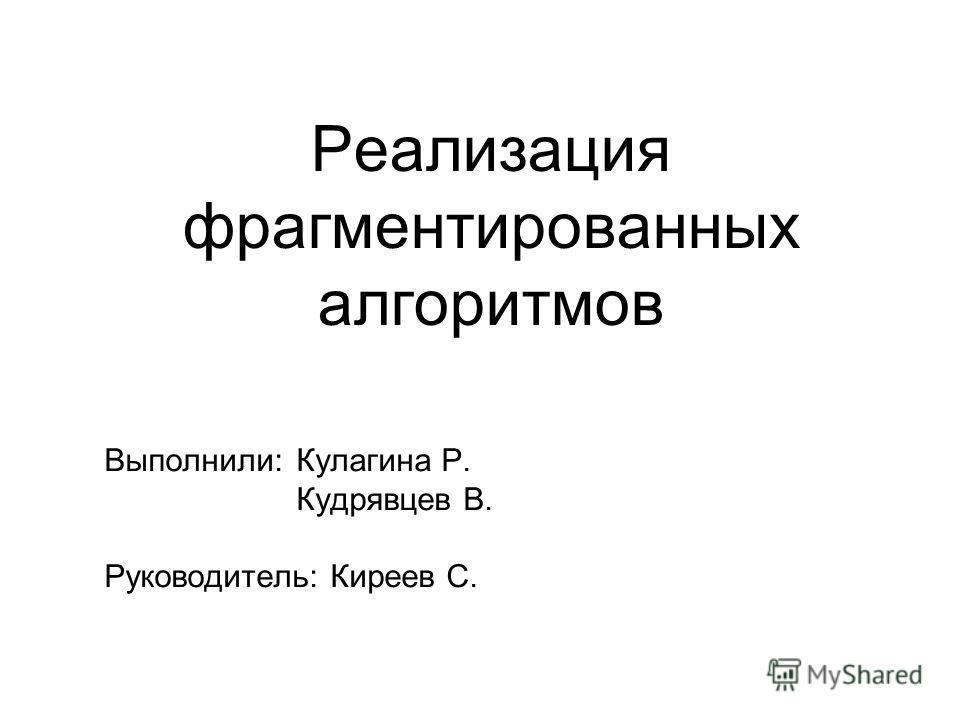 Реализация фрагментированных алгоритмов Выполнили:Кулагина Р. Кудрявцев В. Руководитель: Киреев С.