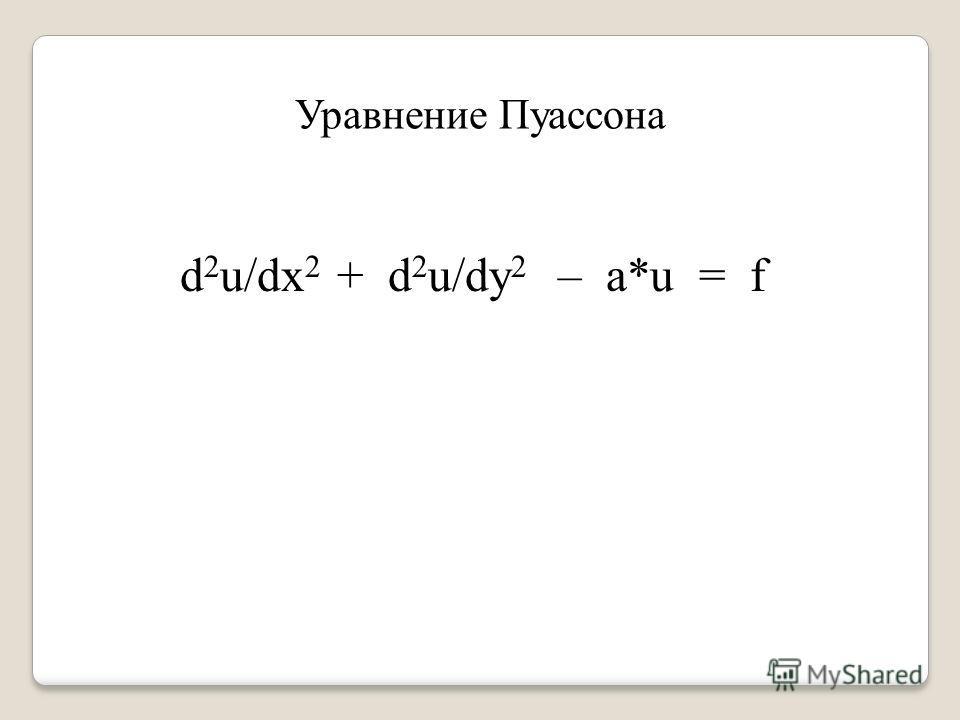 Уравнение Пуассона d 2 u/dx 2 + d 2 u/dy 2 – a*u = f
