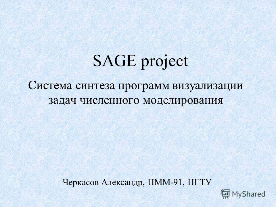 SAGE project Система синтеза программ визуализации задач численного моделирования Черкасов Александр, ПММ-91, НГТУ