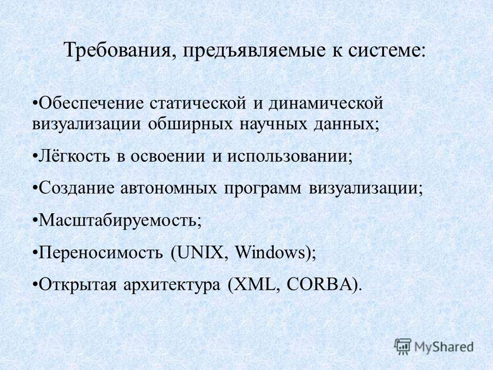 Требования, предъявляемые к системе: Обеспечение статической и динамической визуализации обширных научных данных; Лёгкость в освоении и использовании; Создание автономных программ визуализации; Масштабируемость; Переносимость (UNIX, Windows); Открыта