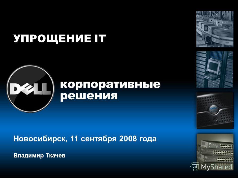 корпоративные решения Новосибирск, 11 сентября 2008 года Владимир Ткачев УПРОЩЕНИЕ IT