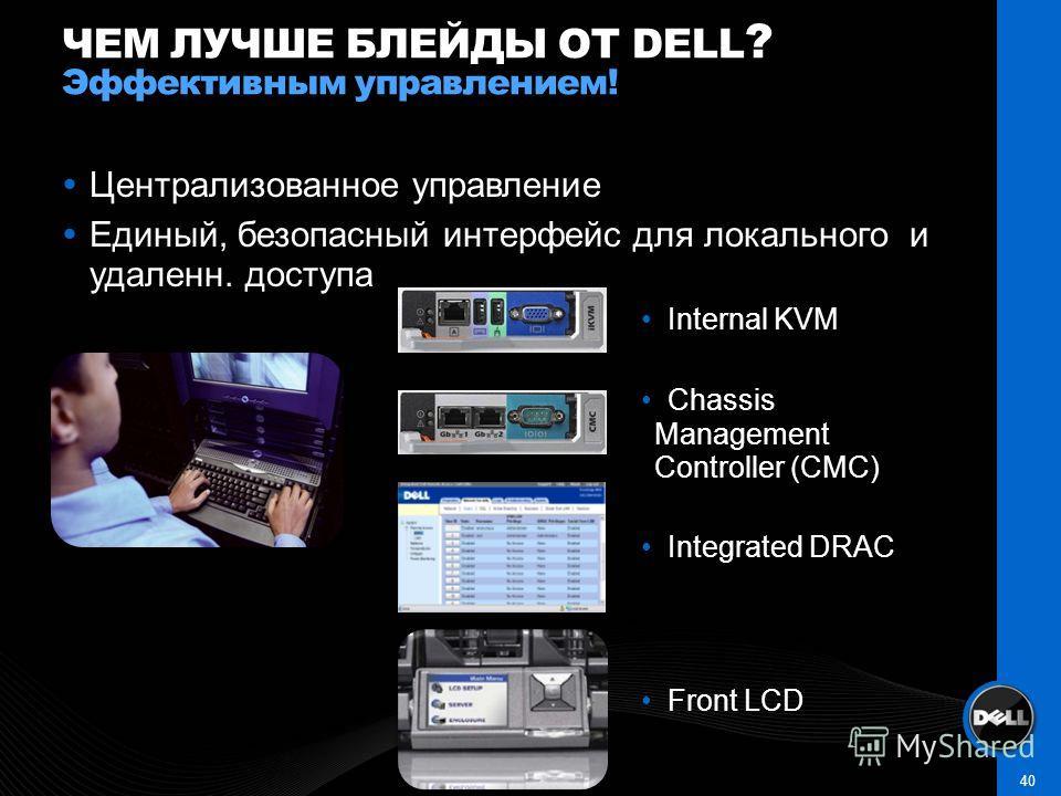 Централизованное управление Единый, безопасный интерфейс для локального и удаленн. доступа ЧЕМ ЛУЧШЕ БЛЕЙДЫ ОТ DELL ? Эффективным управлением! 40 Internal KVM Chassis Management Controller (CMC) Integrated DRAC Front LCD